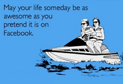 Puisse ta vie être un jour aussi géniale qu'elle l'est sur Facebook.
