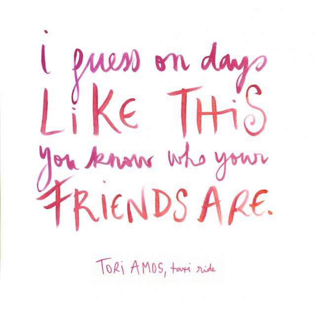 I guess on days like this you know who your friends are (Tori Amos)